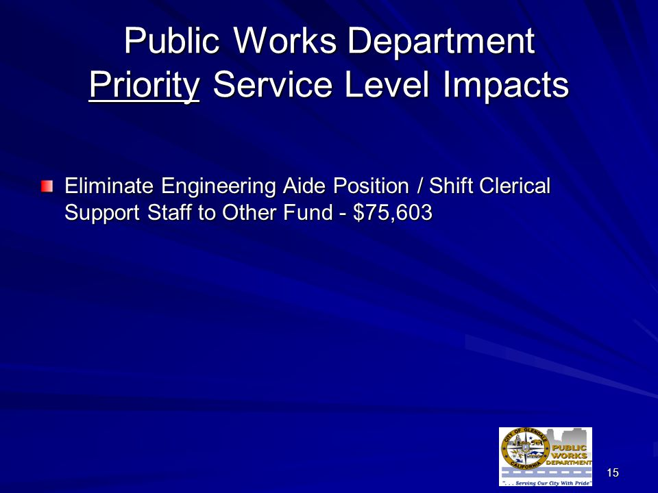 15 Public Works Department Priority Service Level Impacts Eliminate Engineering Aide Position / Shift Clerical Support Staff to Other Fund - $75,603