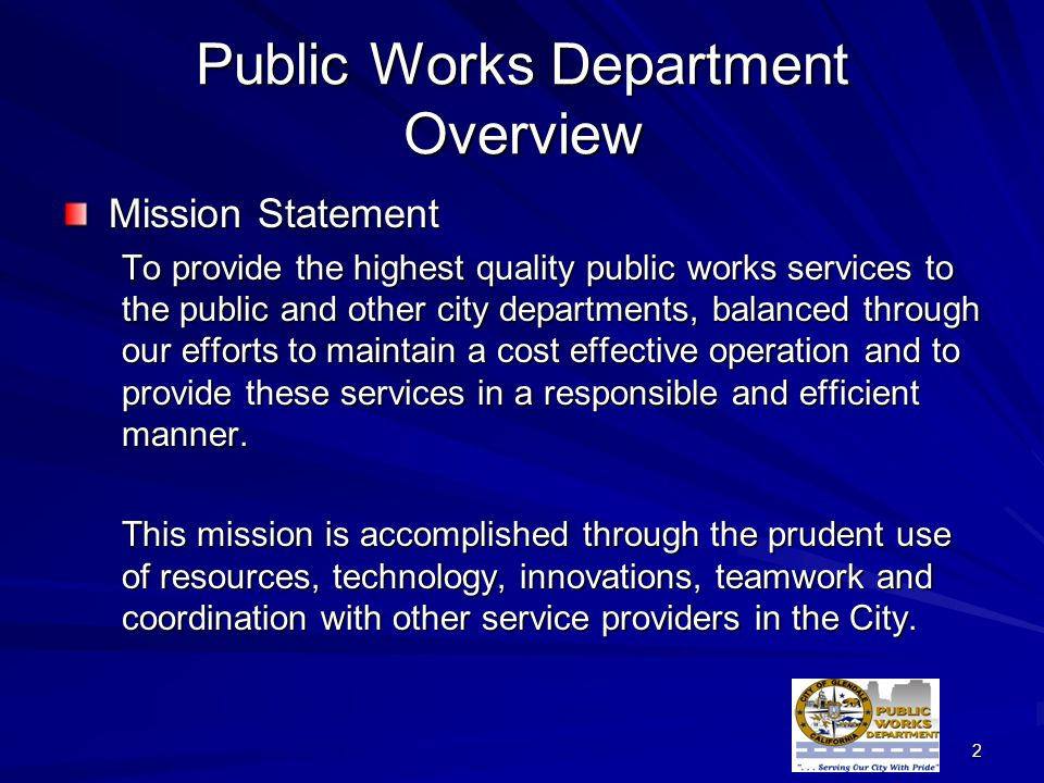 2 Public Works Department Overview Mission Statement To provide the highest quality public works services to the public and other city departments, balanced through our efforts to maintain a cost effective operation and to provide these services in a responsible and efficient manner.