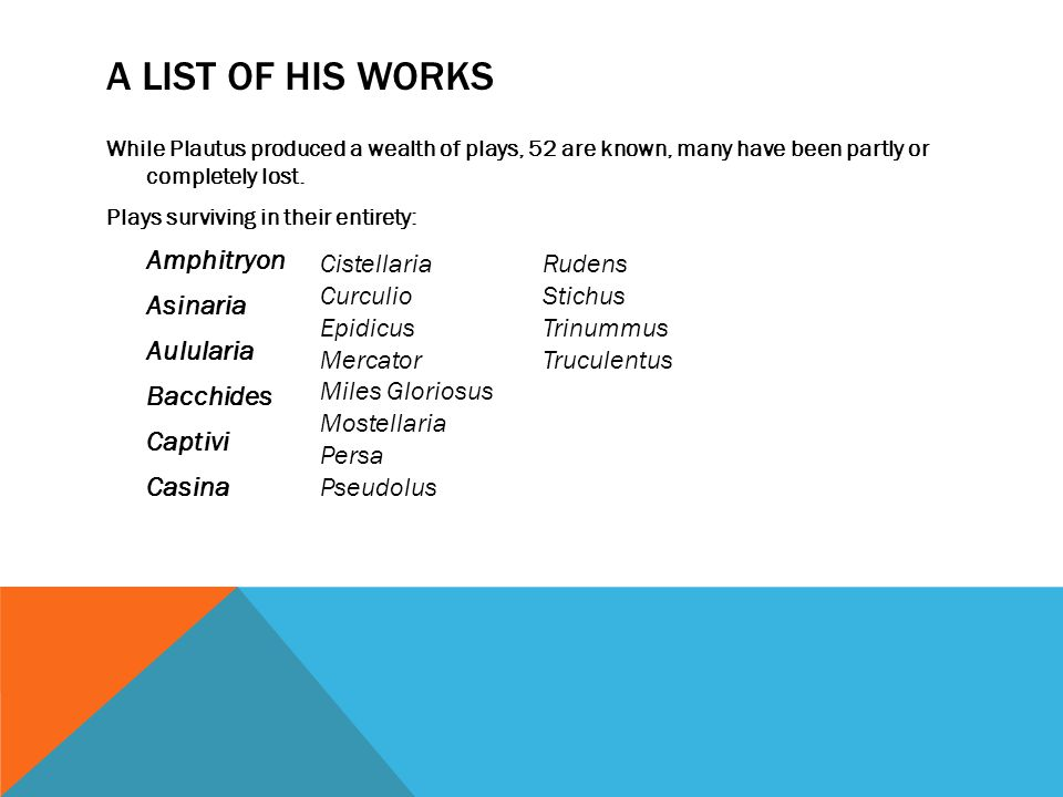 A LIST OF HIS WORKS While Plautus produced a wealth of plays, 52 are known, many have been partly or completely lost.