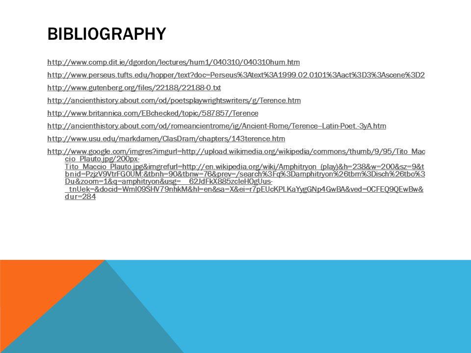 BIBLIOGRAPHY http://www.comp.dit.ie/dgordon/lectures/hum1/040310/040310hum.htm http://www.perseus.tufts.edu/hopper/text doc=Perseus%3Atext%3A1999.02.0101%3Aact%3D3%3Ascene%3D2 http://www.gutenberg.org/files/22188/22188-0.txt http://ancienthistory.about.com/od/poetsplaywrightswriters/g/Terence.htm http://www.britannica.com/EBchecked/topic/587857/Terence http://ancienthistory.about.com/od/romeancientrome/ig/Ancient-Rome/Terence--Latin-Poet.-3yA.htm http://www.usu.edu/markdamen/ClasDram/chapters/143terence.htm http://www.google.com/imgres imgurl=http://upload.wikimedia.org/wikipedia/commons/thumb/9/95/Tito_Mac cio_Plauto.jpg/200px- Tito_Maccio_Plauto.jpg&imgrefurl=http://en.wikipedia.org/wiki/Amphitryon_(play)&h=238&w=200&sz=9&t bnid=PzjzV9VtrFG0UM:&tbnh=90&tbnw=76&prev=/search%3Fq%3Damphitryon%26tbm%3Disch%26tbo%3 Du&zoom=1&q=amphitryon&usg=__62JdFkX885zcleHOgUus- _tnUek=&docid=Wml09SHV79nhkM&hl=en&sa=X&ei=r7pEUcKPLKaYygGNp4GwBA&ved=0CFEQ9QEwBw& dur=284