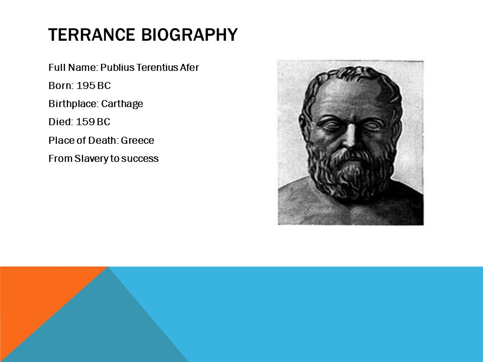 TERRANCE BIOGRAPHY Full Name: Publius Terentius Afer Born: 195 BC Birthplace: Carthage Died: 159 BC Place of Death: Greece From Slavery to success