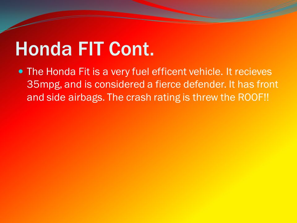 Honda FIT Cont. The Honda Fit is a very fuel efficent vehicle.