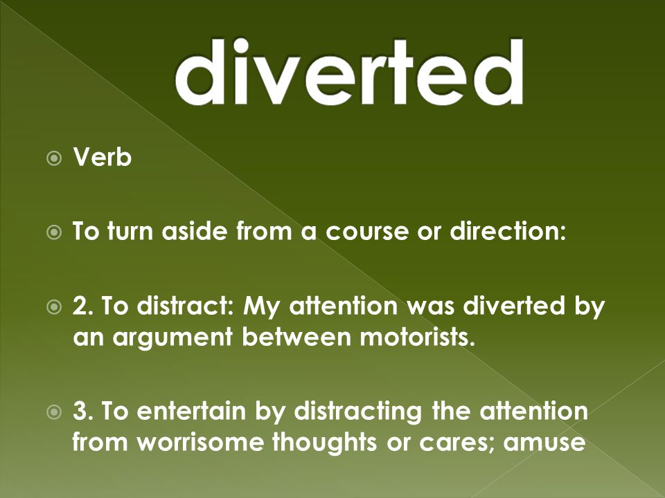  Verb  To turn aside from a course or direction:  2.
