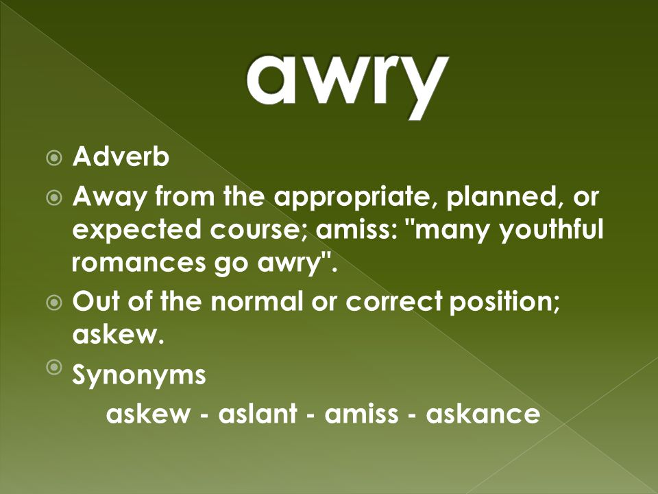  Adverb  Away from the appropriate, planned, or expected course; amiss: many youthful romances go awry .