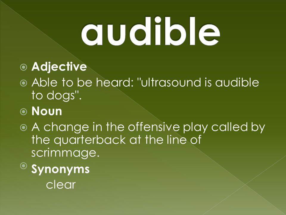  Adjective  Able to be heard: ultrasound is audible to dogs .