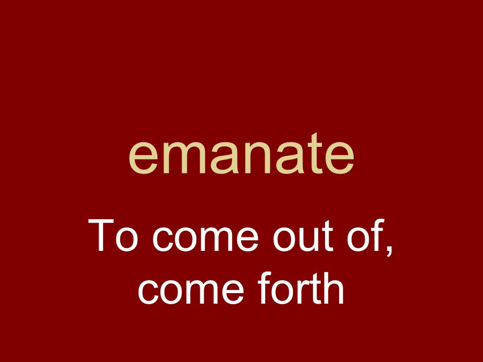 emanate To come out of, come forth