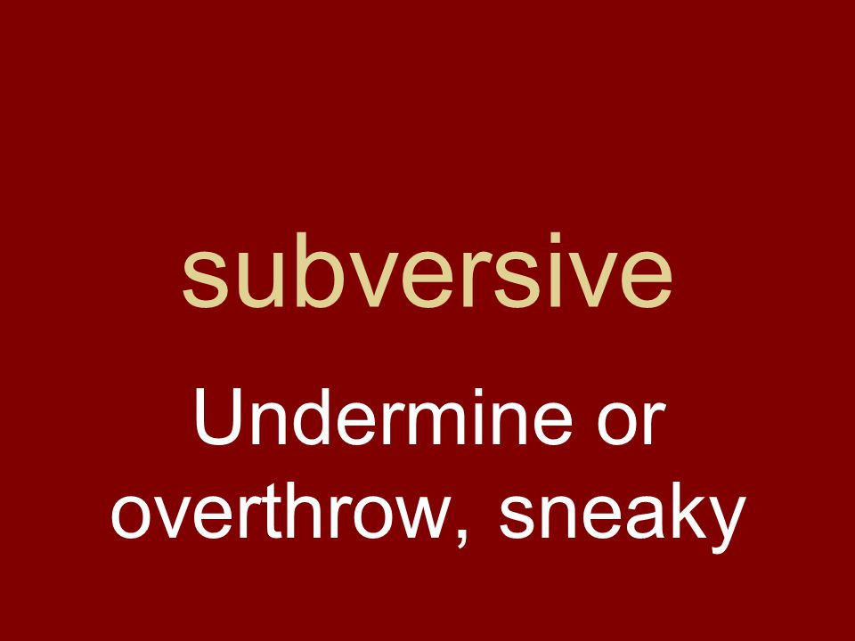 subversive Undermine or overthrow, sneaky