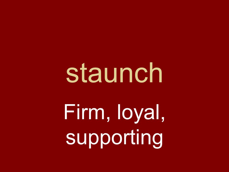 staunch Firm, loyal, supporting