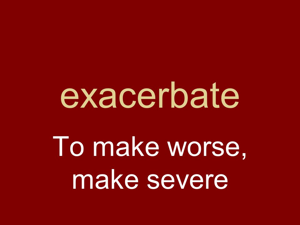 exacerbate To make worse, make severe
