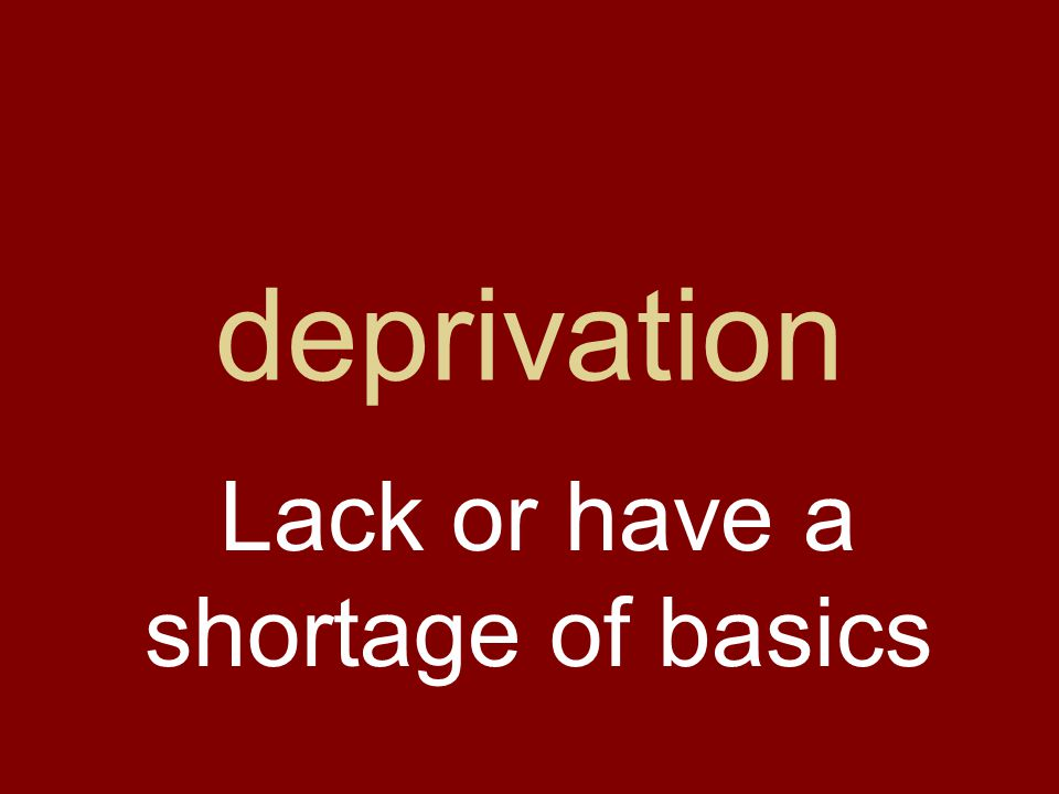 deprivation Lack or have a shortage of basics