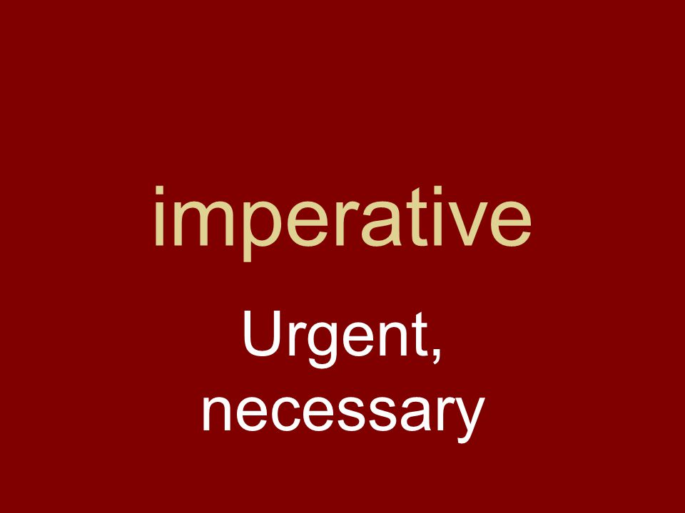 imperative Urgent, necessary