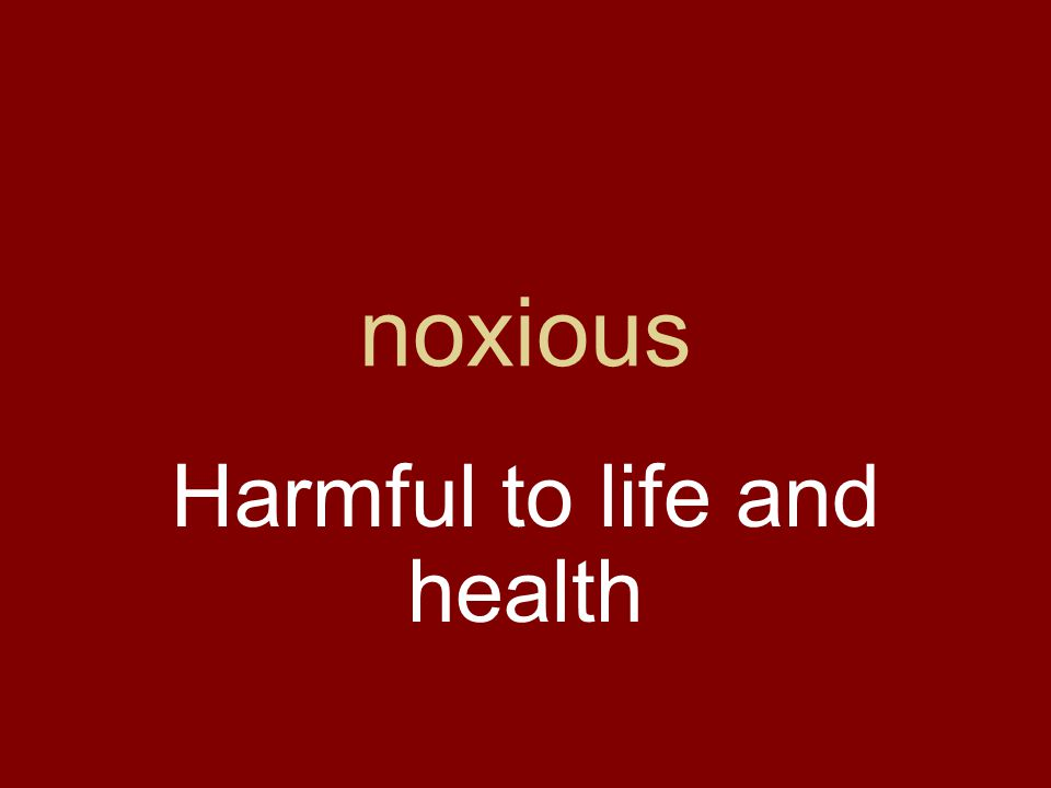 noxious Harmful to life and health