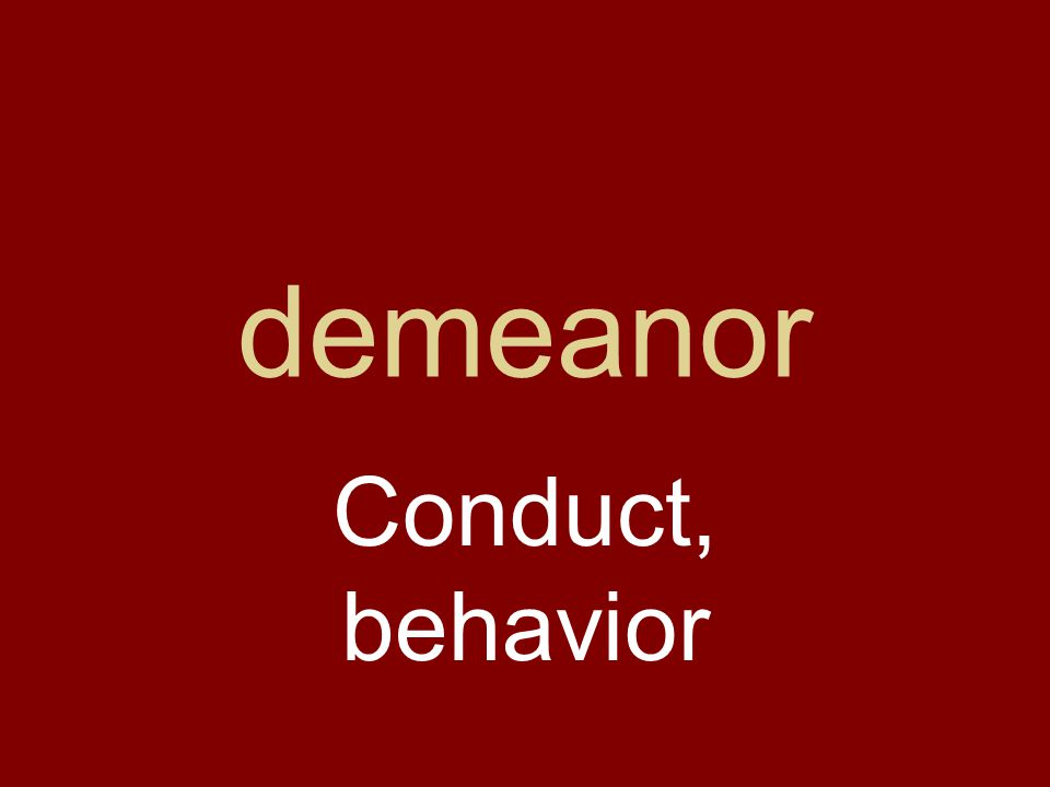 demeanor Conduct, behavior