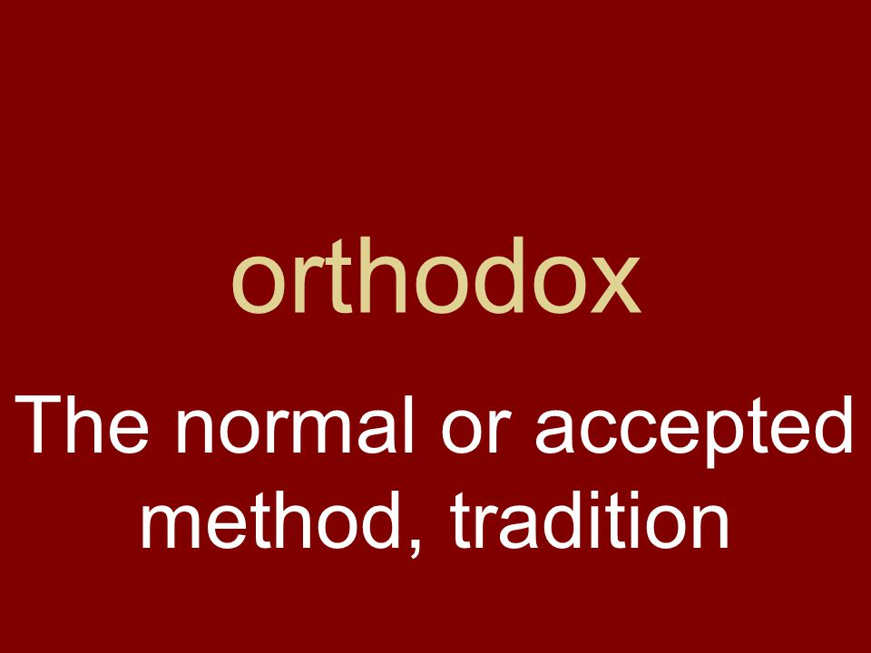 orthodox The normal or accepted method, tradition