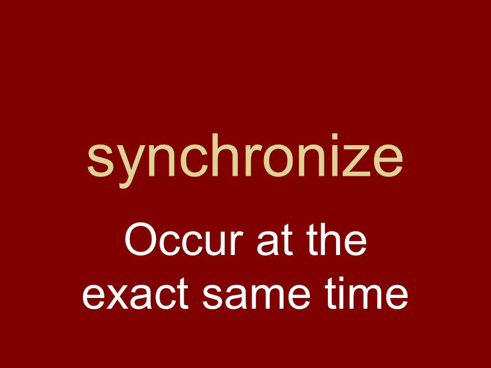 synchronize Occur at the exact same time