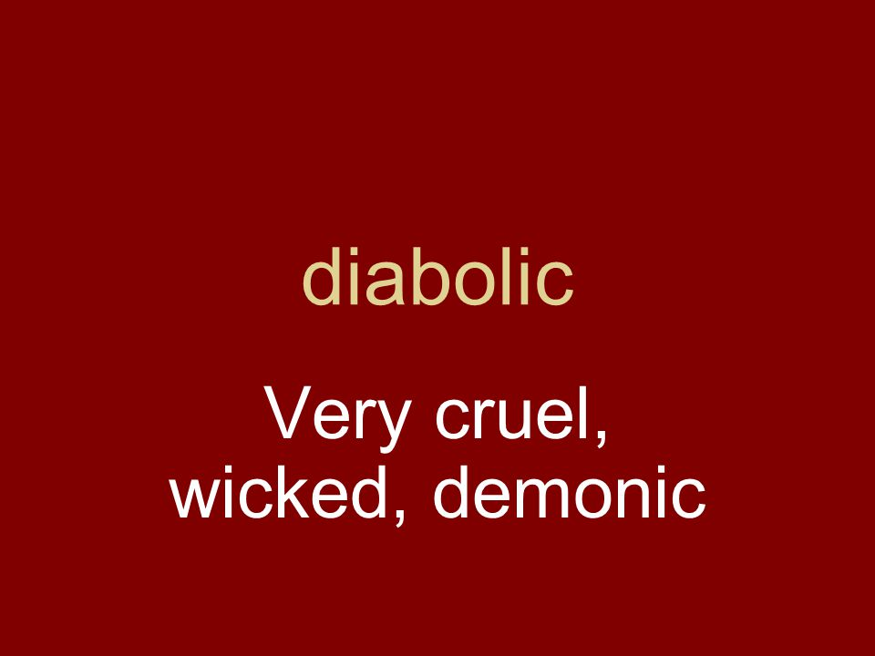 diabolic Very cruel, wicked, demonic