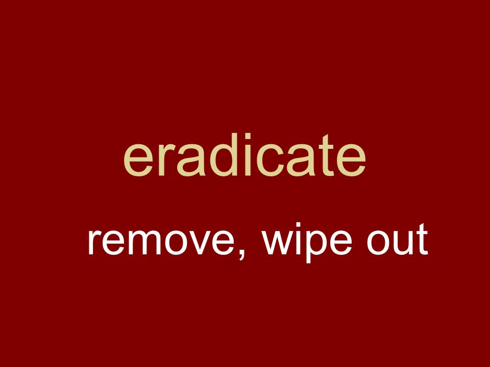 eradicate remove, wipe out
