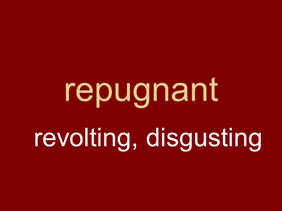 repugnant revolting, disgusting