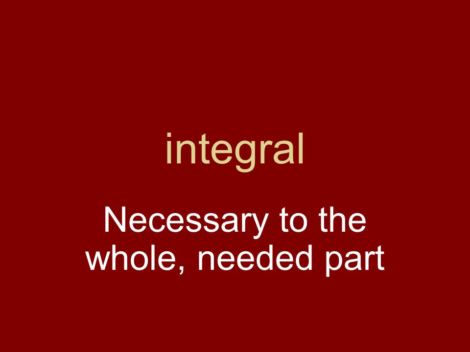 integral Necessary to the whole, needed part