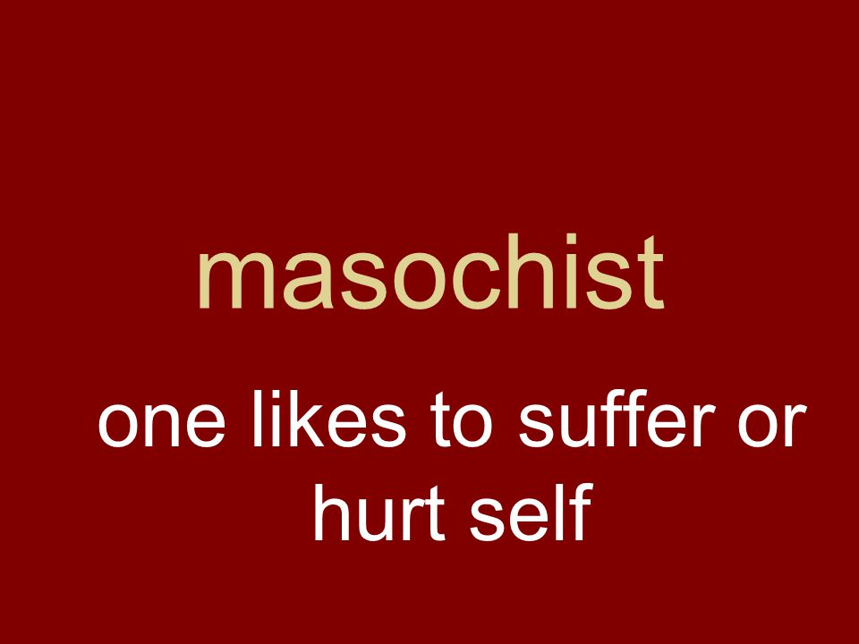 masochist one likes to suffer or hurt self