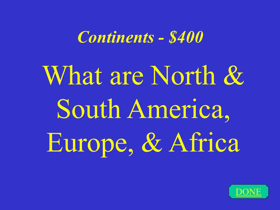 Continents - $300 DONE What are North and South America, Europe, Asia, Africa, Australia, & Antarctica
