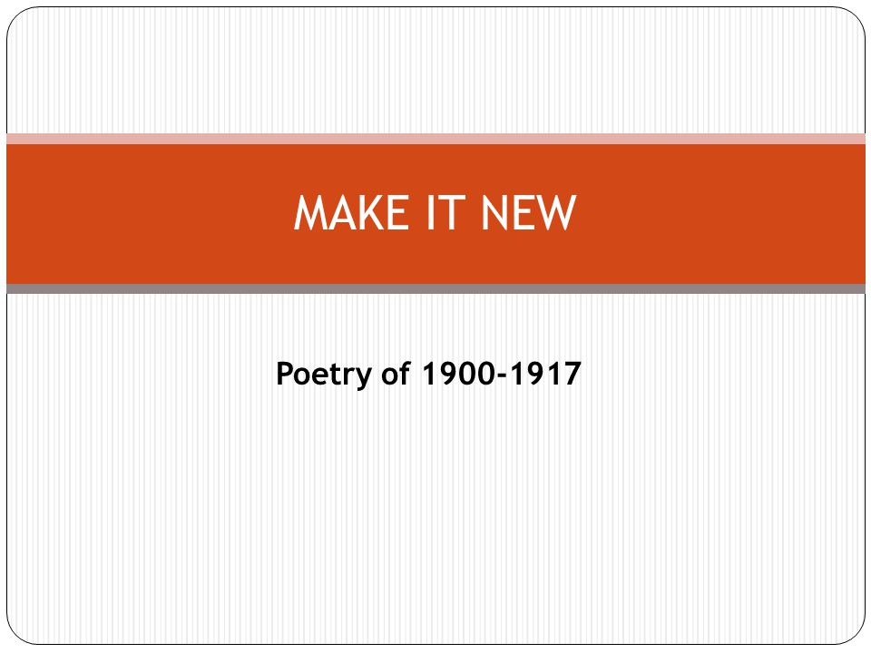 Poetry of 1900-1917 MAKE IT NEW