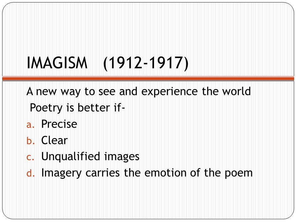 IMAGISM (1912-1917) A new way to see and experience the world Poetry is better if- a.