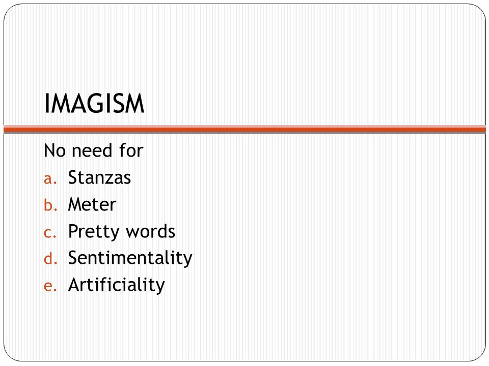 IMAGISM No need for a. Stanzas b. Meter c. Pretty words d. Sentimentality e. Artificiality