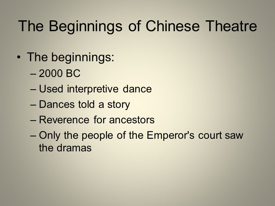 The Beginnings of Chinese Theatre The beginnings: –2000 BC –Used interpretive dance –Dances told a story –Reverence for ancestors –Only the people of