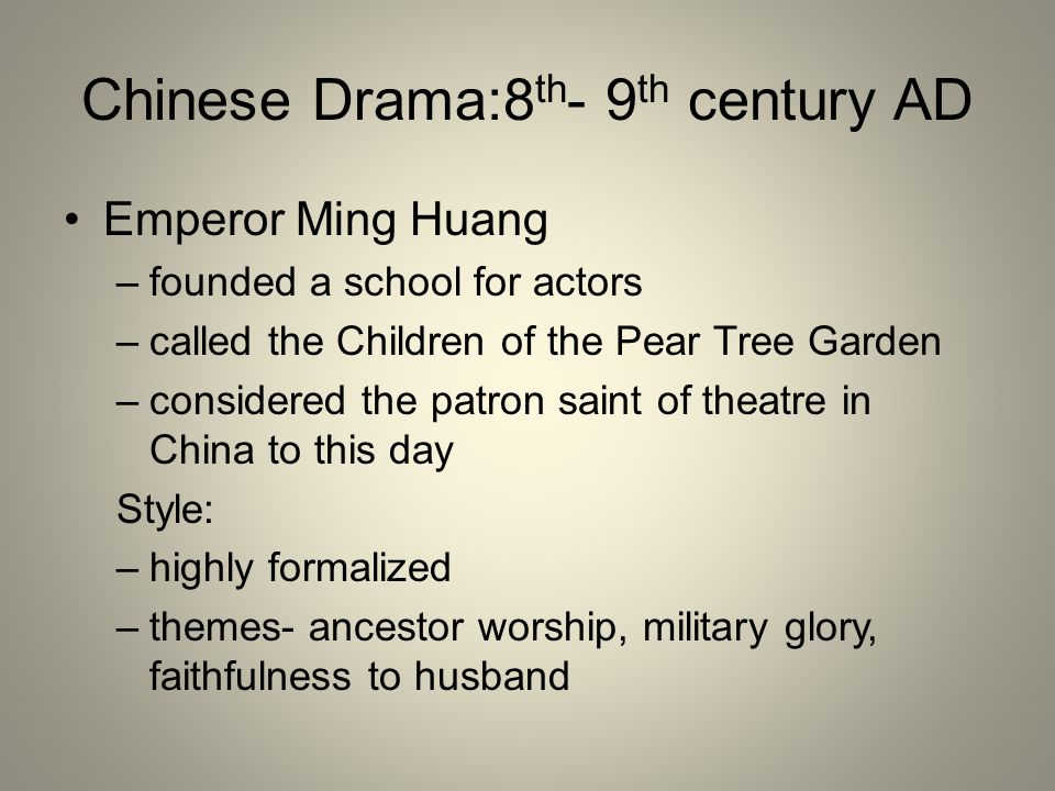 Chinese Drama:8 th - 9 th century AD Emperor Ming Huang –founded a school for actors –called the Children of the Pear Tree Garden –considered the patr