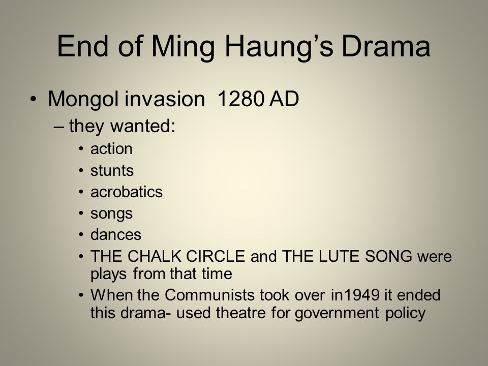 End of Ming Haung's Drama Mongol invasion 1280 AD –they wanted: action stunts acrobatics songs dances THE CHALK CIRCLE and THE LUTE SONG were plays fr