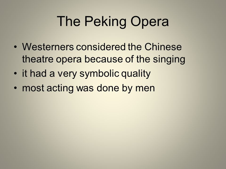 The Peking Opera Westerners considered the Chinese theatre opera because of the singing it had a very symbolic quality most acting was done by men