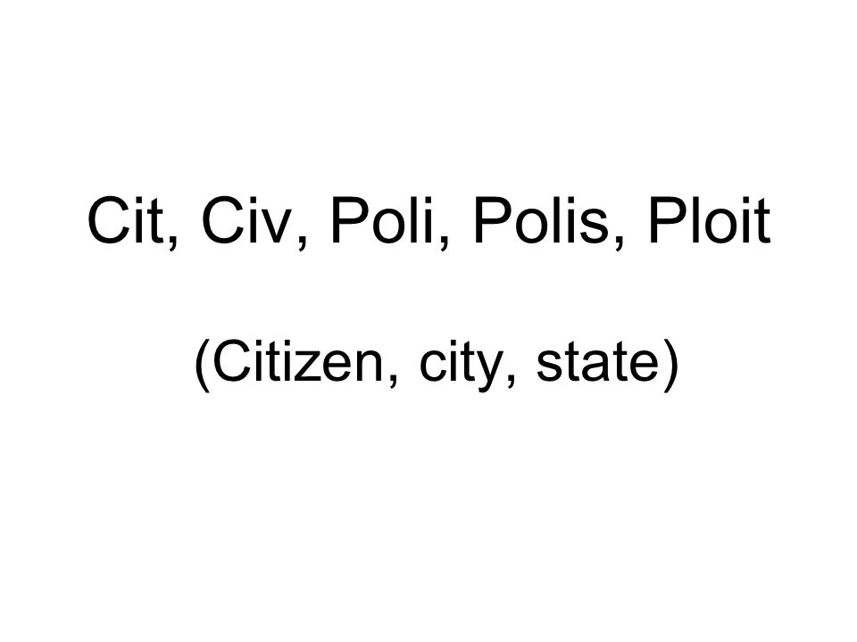 Cit, Civ, Poli, Polis, Ploit (Citizen, city, state)