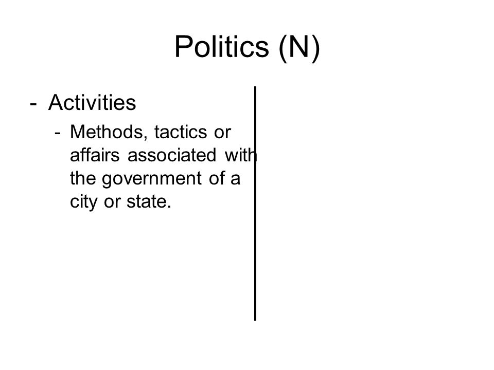 Politics (N) -Activities -Methods, tactics or affairs associated with the government of a city or state.