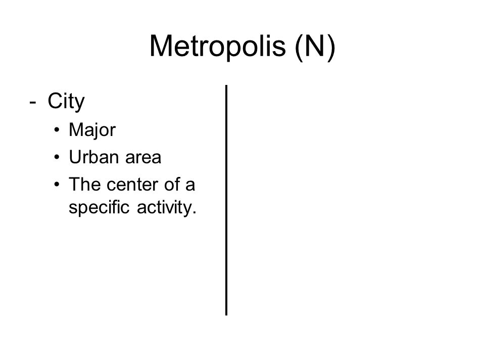 Metropolis (N) -City Major Urban area The center of a specific activity.