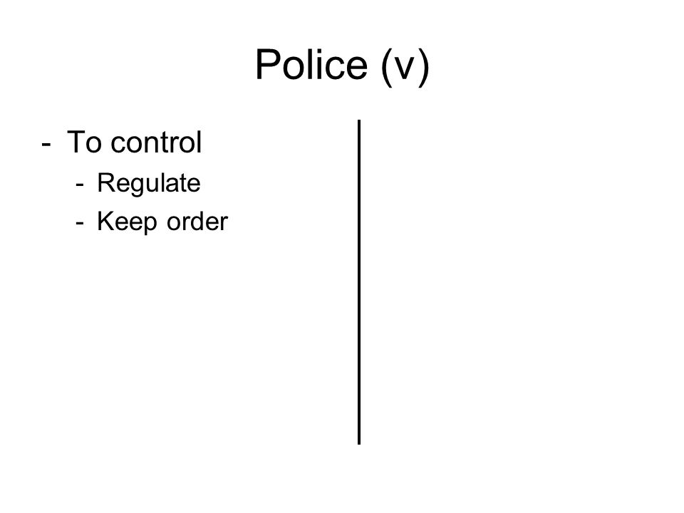 Police (v) -To control -Regulate -Keep order