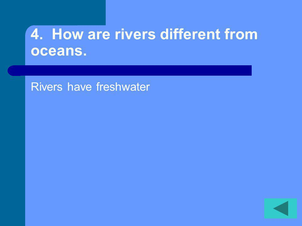 4. How are rivers different from oceans. Rivers have freshwater