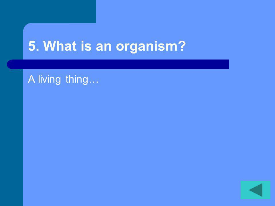 5. What is an organism? A living thing…