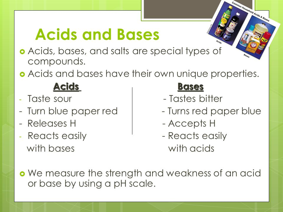Acids and Bases  Acids, bases, and salts are special types of compounds.  Acids and bases have their own unique properties. AcidsBases Acids Bases -