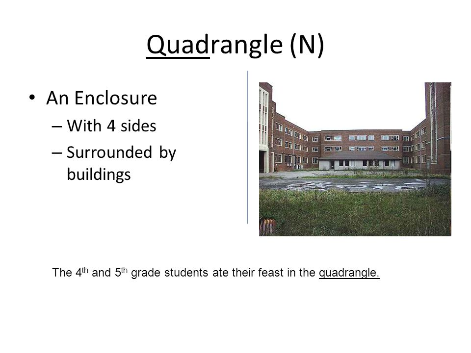 Quadrangle (N) An Enclosure – With 4 sides – Surrounded by buildings The 4 th and 5 th grade students ate their feast in the quadrangle.