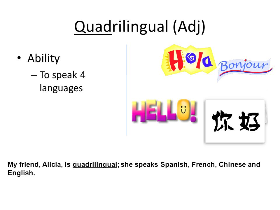 Quadrilingual (Adj) Ability – To speak 4 languages My friend, Alicia, is quadrilingual; she speaks Spanish, French, Chinese and English.
