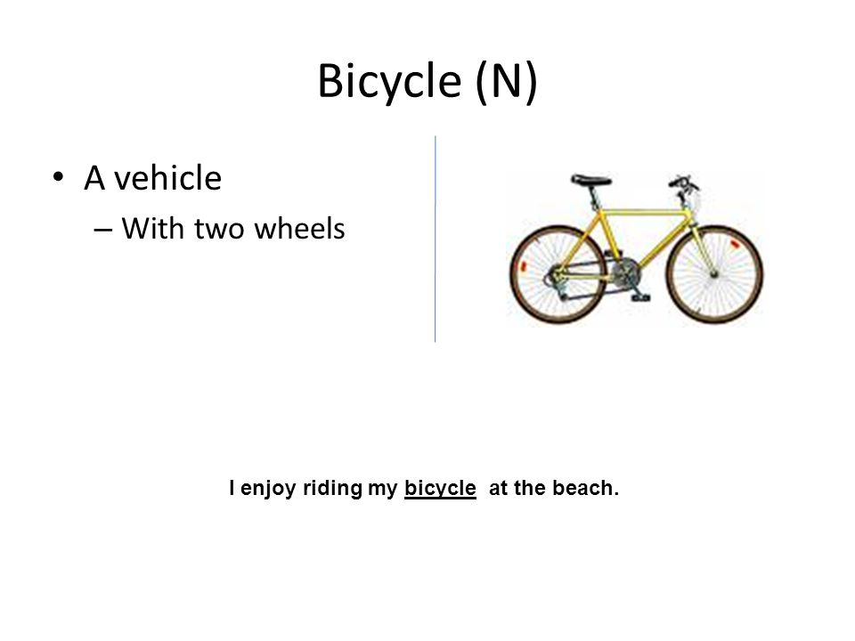 Bicycle (N) A vehicle – With two wheels I enjoy riding my bicycle at the beach.
