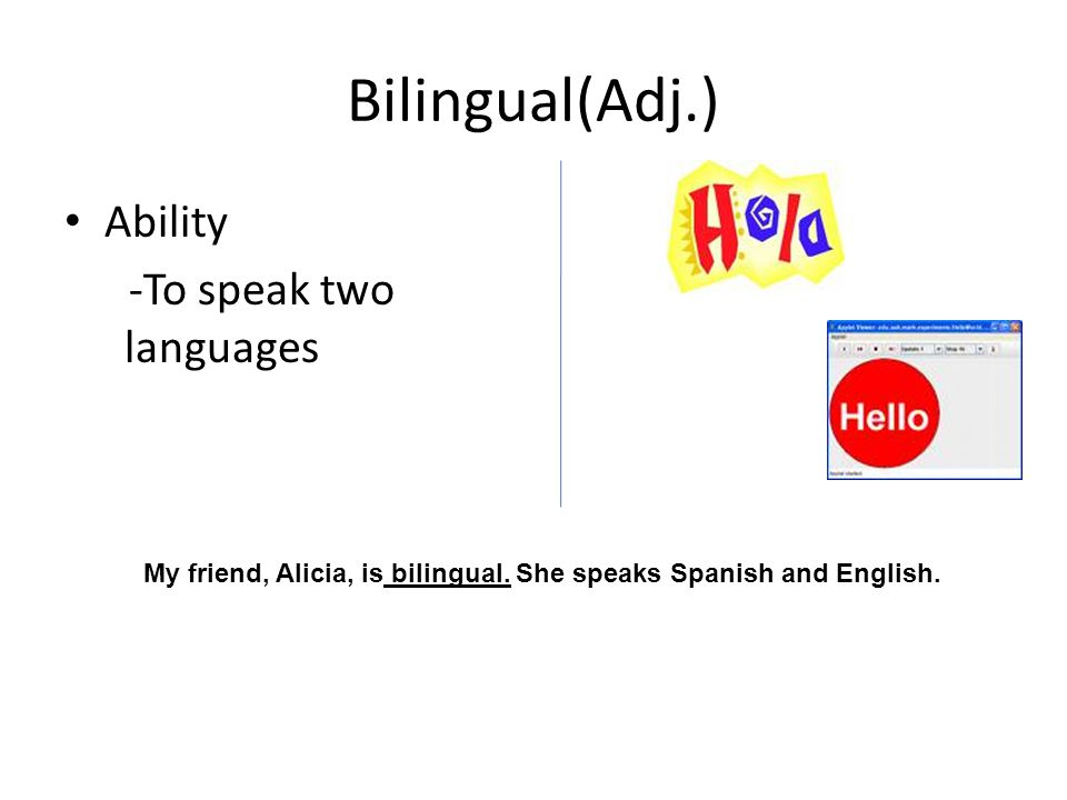 Bilingual(Adj.) Ability -To speak two languages My friend, Alicia, is bilingual.