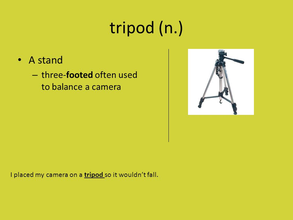 tripod (n.) A stand – three-footed often used to balance a camera I placed my camera on a tripod so it wouldn't fall.