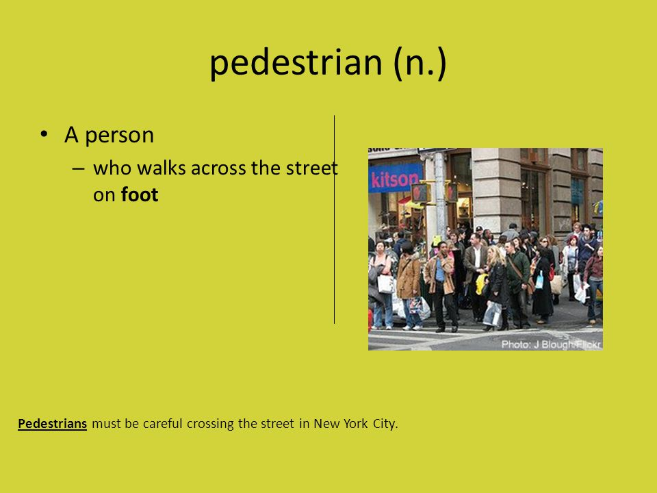 pedestrian (n.) A person – who walks across the street on foot Pedestrians must be careful crossing the street in New York City.