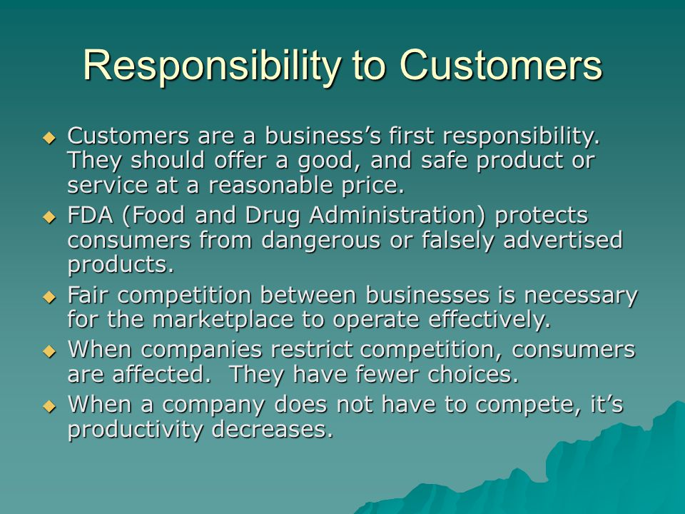 Responsibility to Customers  Customers are a business's first responsibility. They should offer a good, and safe product or service at a reasonable p