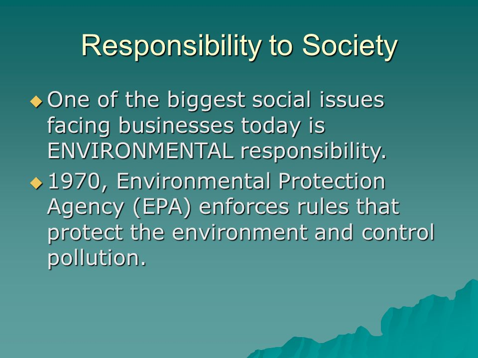 Responsibility to Society  One of the biggest social issues facing businesses today is ENVIRONMENTAL responsibility.  1970, Environmental Protection