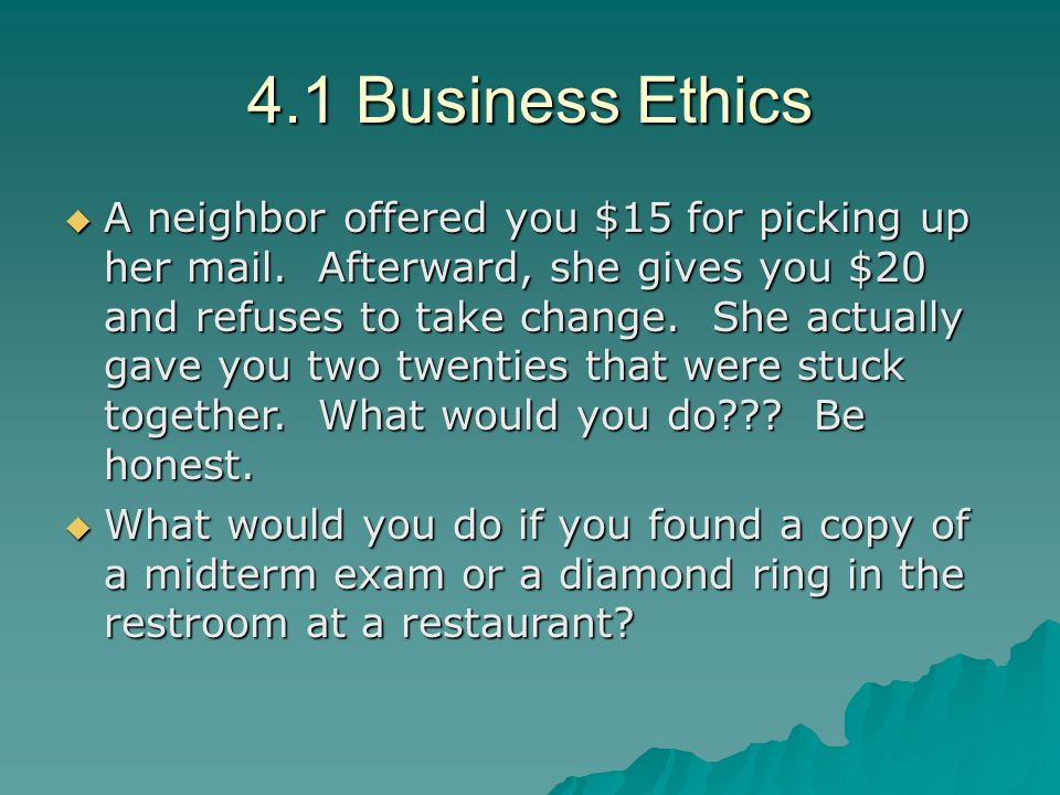 4.1 Business Ethics  A neighbor offered you $15 for picking up her mail. Afterward, she gives you $20 and refuses to take change. She actually gave y