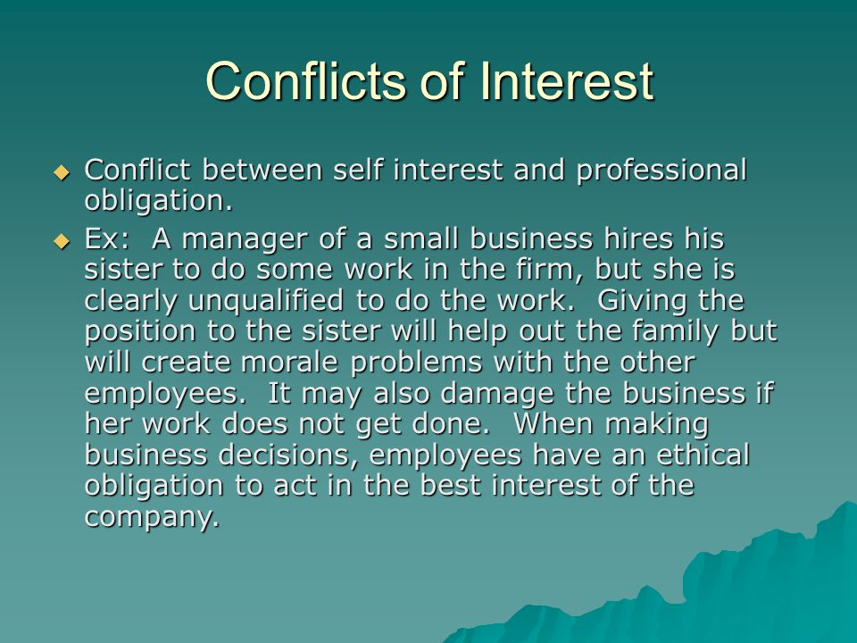 Conflicts of Interest  Conflict between self interest and professional obligation.  Ex: A manager of a small business hires his sister to do some wo
