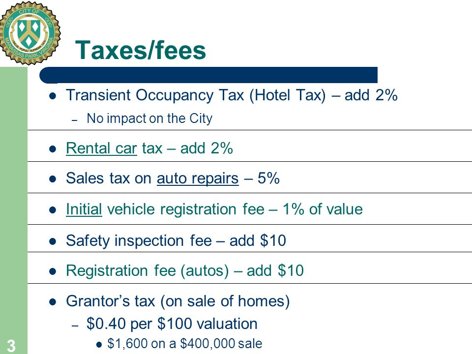 3 Taxes/fees Transient Occupancy Tax (Hotel Tax) – add 2% – No impact on the City Rental car tax – add 2% Sales tax on auto repairs – 5% Initial vehicle registration fee – 1% of value Safety inspection fee – add $10 Registration fee (autos) – add $10 Grantor's tax (on sale of homes) – $0.40 per $100 valuation $1,600 on a $400,000 sale